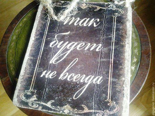 Люди, ручной работы. Ярмарка Мастеров - ручная работа. Купить Панно деревянное, табличка с надписью Так будет не всегда. Handmade.