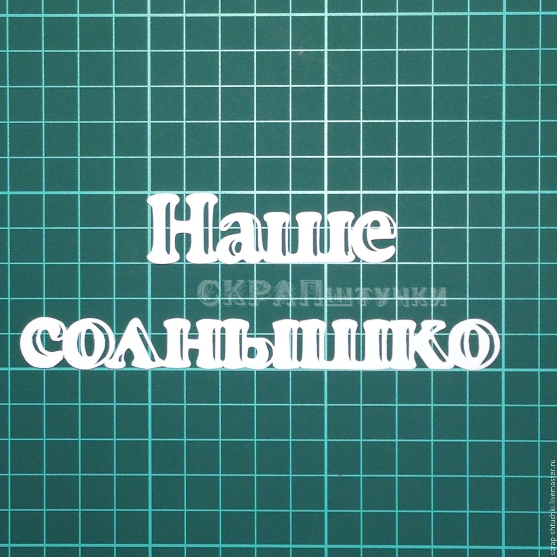 Вырубка надпись Наше солнышко, Вырубки для скрапбукинга, Москва, Фото №1